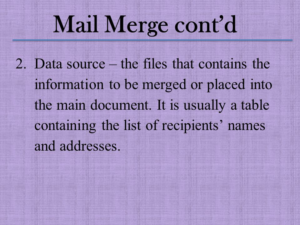Mail Merge cont'd 3.Merge document – this is the act of combining two (2) documents to create a new document.