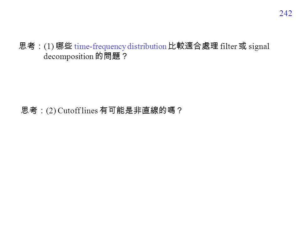 242 思考: (1) 哪些 time-frequency distribution 比較適合處理 filter 或 signal decomposition 的問題? 思考: (2) Cutoff lines 有可能是非直線的嗎?