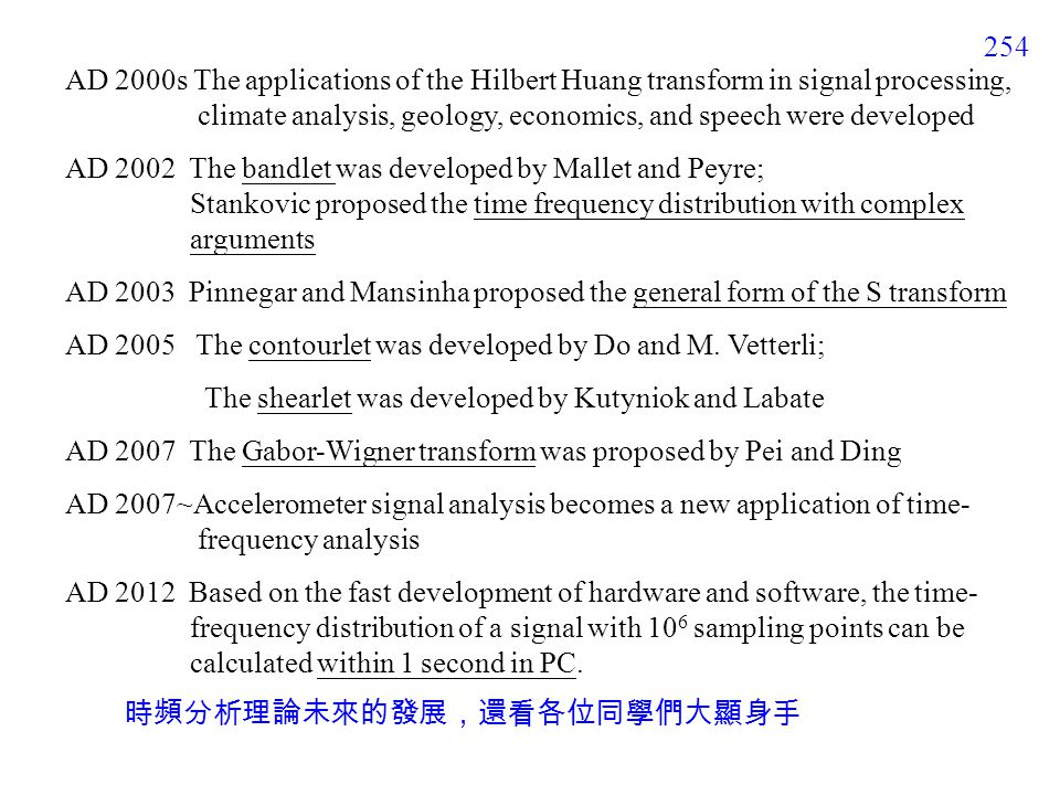 254 時頻分析理論未來的發展,還看各位同學們大顯身手 AD 2000s The applications of the Hilbert Huang transform in signal processing, climate analysis, geology, economics, and speech were developed AD 2002 The bandlet was developed by Mallet and Peyre; Stankovic proposed the time frequency distribution with complex arguments AD 2003 Pinnegar and Mansinha proposed the general form of the S transform AD 2005 The contourlet was developed by Do and M.