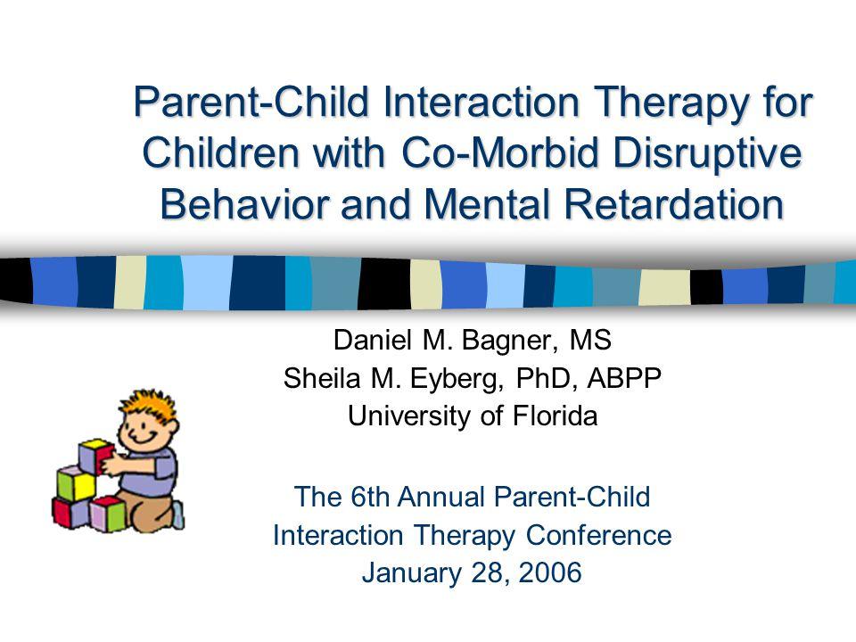 Parent-Child Interaction Therapy for Children with Co-Morbid Disruptive Behavior and Mental Retardation Daniel M.