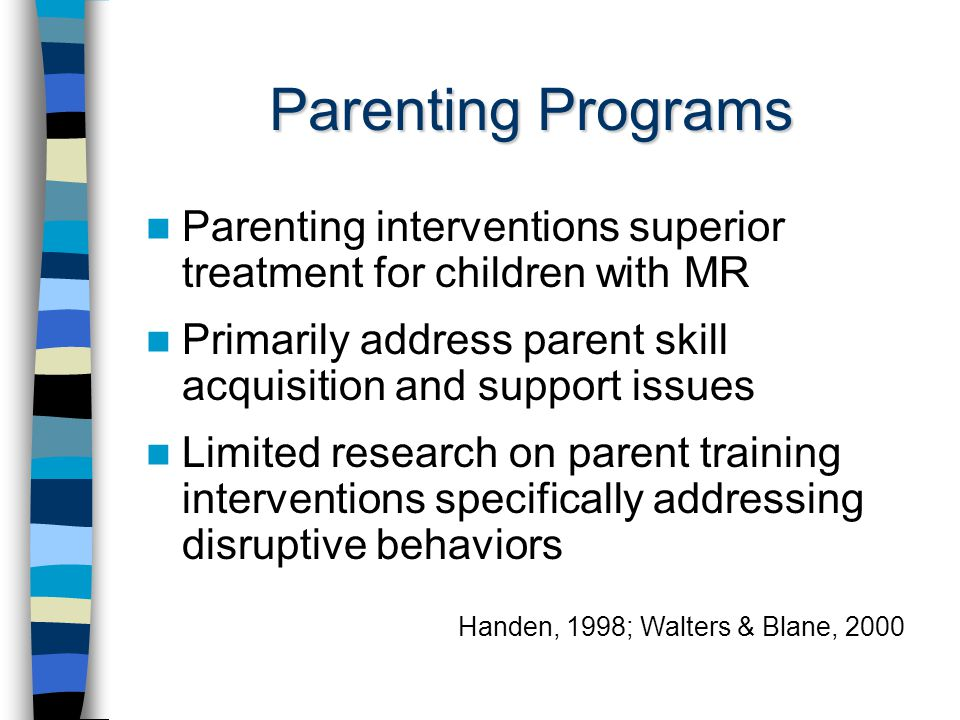 Parenting Programs Parenting interventions superior treatment for children with MR Primarily address parent skill acquisition and support issues Limited research on parent training interventions specifically addressing disruptive behaviors Handen, 1998; Walters & Blane, 2000