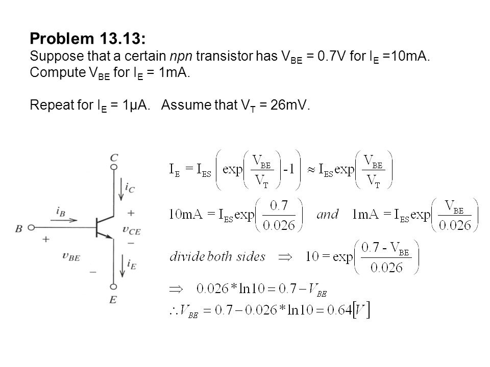 Problem 13.13: Suppose that a certain npn transistor has V BE = 0.7V for I E =10mA. Compute V BE for I E = 1mA. Repeat for I E = 1µA. Assume that V T