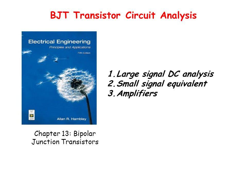 Chapter 13: Bipolar Junction Transistors 1.Large signal DC analysis 2.Small signal equivalent 3.Amplifiers BJT Transistor Circuit Analysis