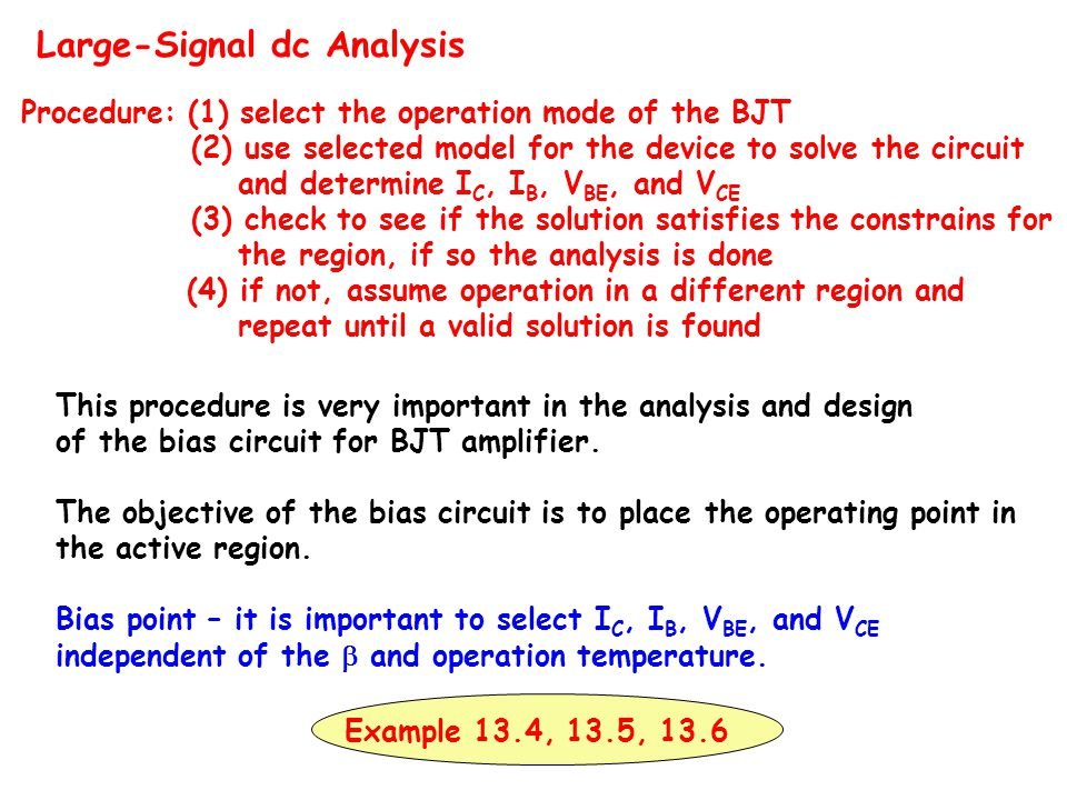 Large-Signal dc Analysis Procedure: (1) select the operation mode of the BJT (2) use selected model for the device to solve the circuit and determine I C, I B, V BE, and V CE (3) check to see if the solution satisfies the constrains for the region, if so the analysis is done (4) if not, assume operation in a different region and repeat until a valid solution is found This procedure is very important in the analysis and design of the bias circuit for BJT amplifier.