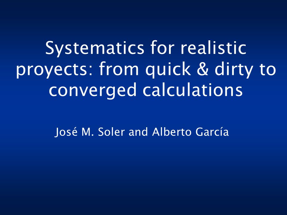 Systematics for realistic proyects: from quick & dirty to converged calculations José M.