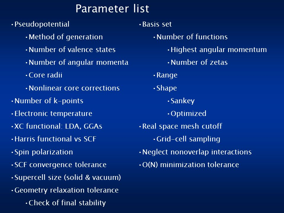 Parameter list Pseudopotential Method of generation Number of valence states Number of angular momenta Core radii Nonlinear core corrections Number of k-points Electronic temperature XC functional: LDA, GGAs Harris functional vs SCF Spin polarization SCF convergence tolerance Supercell size (solid & vacuum) Geometry relaxation tolerance Check of final stability Basis set Number of functions Highest angular momentum Number of zetas Range Shape Sankey Optimized Real space mesh cutoff Grid-cell sampling Neglect nonoverlap interactions O(N) minimization tolerance