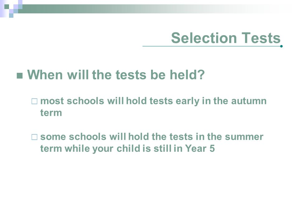 Selection Tests When will the tests be held?  most schools will hold tests early in the autumn term  some schools will hold the tests in the summer