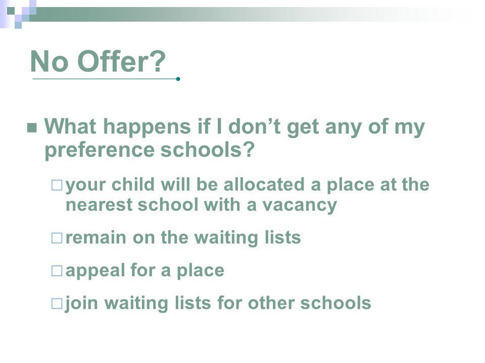 No Offer? What happens if I don't get any of my preference schools?  your child will be allocated a place at the nearest school with a vacancy  rema