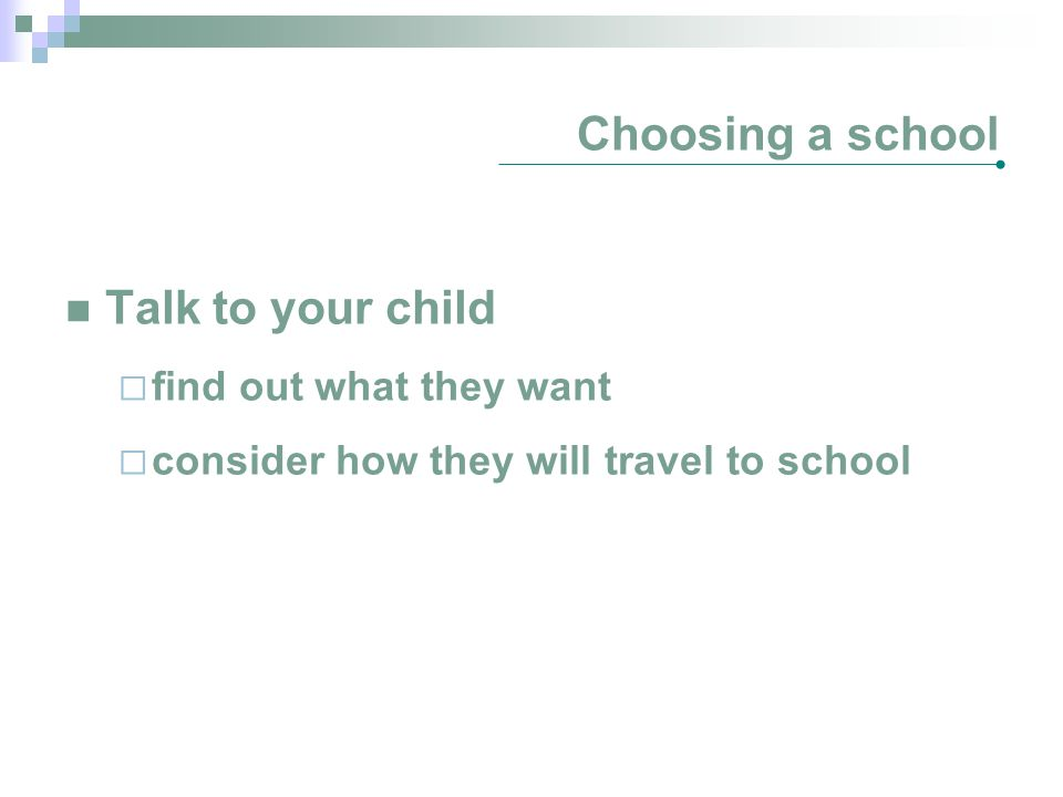 Choosing a school Talk to your child  find out what they want  consider how they will travel to school