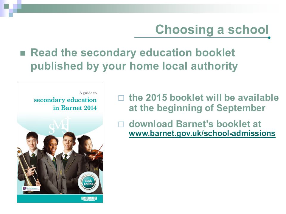 Choosing a school Read the secondary education booklet published by your home local authority  the 2015 booklet will be available at the beginning of