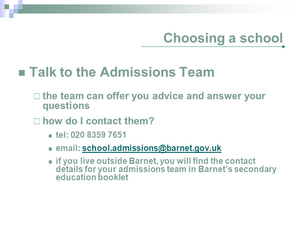 Choosing a school Talk to the Admissions Team  the team can offer you advice and answer your questions  how do I contact them? tel: 020 8359 7651 em