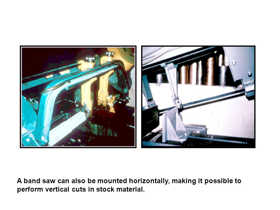 A band saw can also be mounted horizontally, making it possible to perform vertical cuts in stock material.