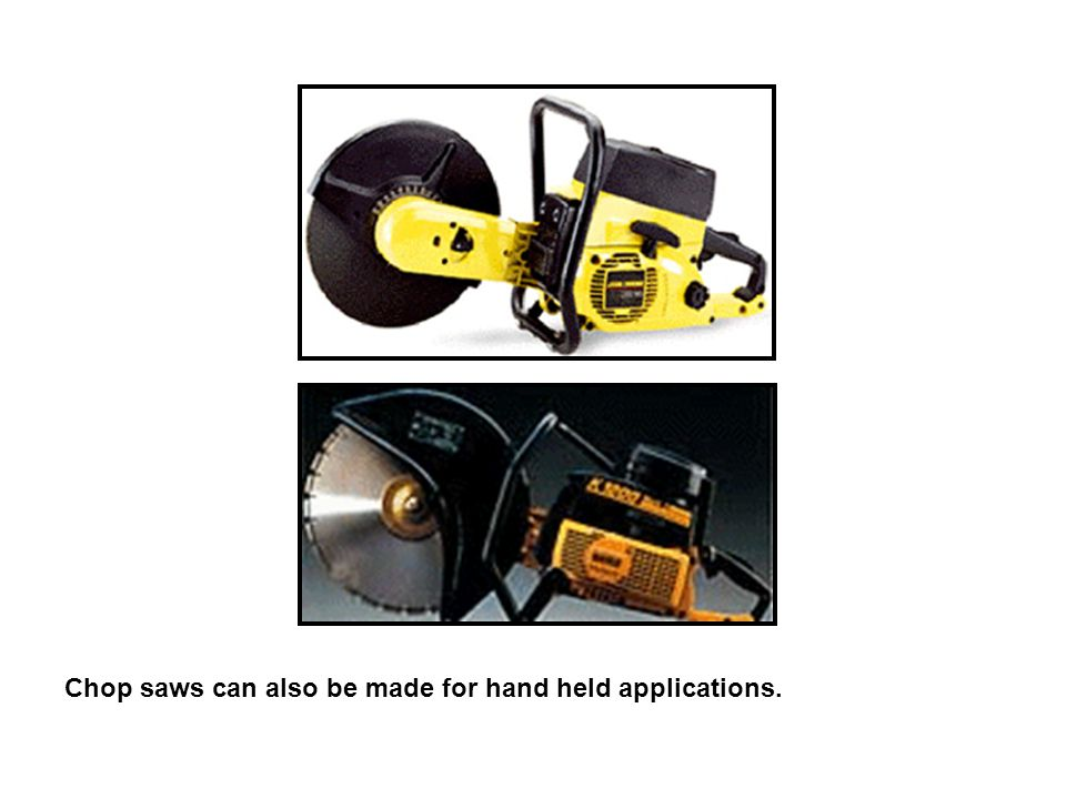 Chop saws can also be made for hand held applications.
