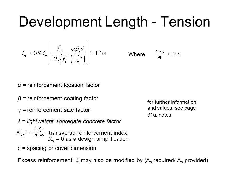 Development Length - Tension Where, α = reinforcement location factor β = reinforcement coating factor γ = reinforcement size factor λ = lightweight aggregate concrete factor K t r = 0 as a design simplification c = spacing or cover dimension for further information and values, see page 31a, notes transverse reinforcement index Excess reinforcement: l d may also be modified by (A s required/ A s provided)