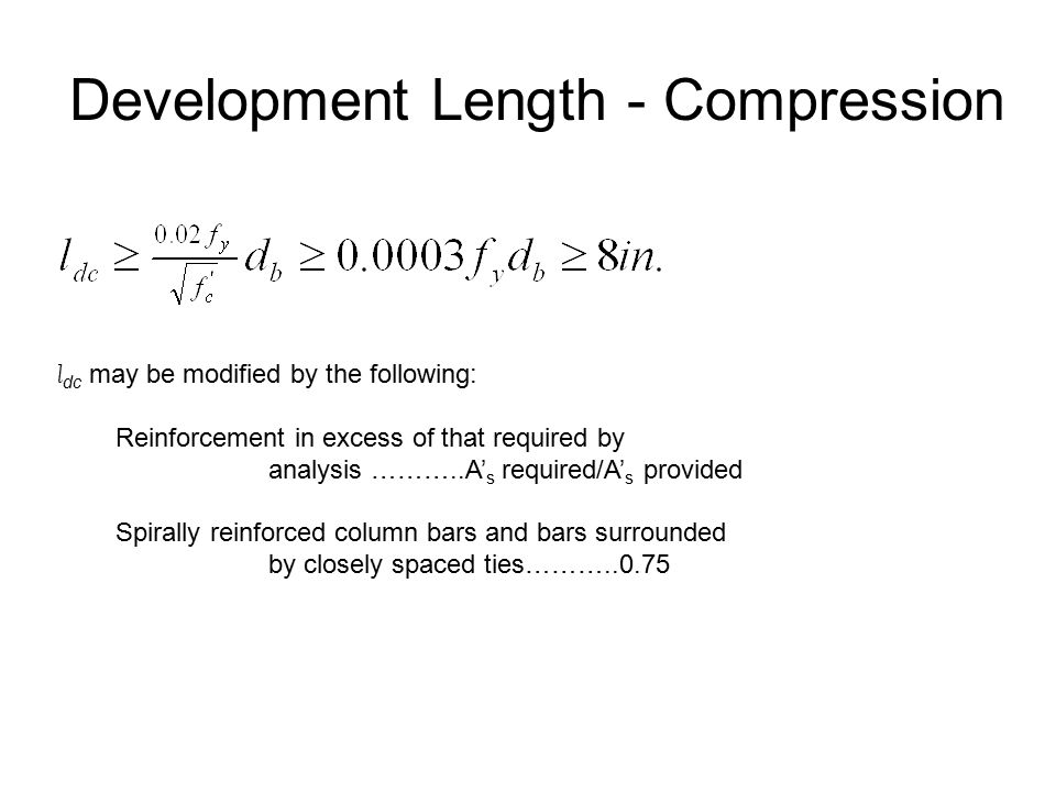 Development Length - Compression l dc may be modified by the following: Reinforcement in excess of that required by analysis ………..A' s required/A' s provided Spirally reinforced column bars and bars surrounded by closely spaced ties………..0.75