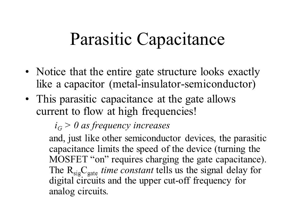 Parasitic Capacitance Notice that the entire gate structure looks exactly like a capacitor (metal-insulator-semiconductor) This parasitic capacitance at the gate allows current to flow at high frequencies.