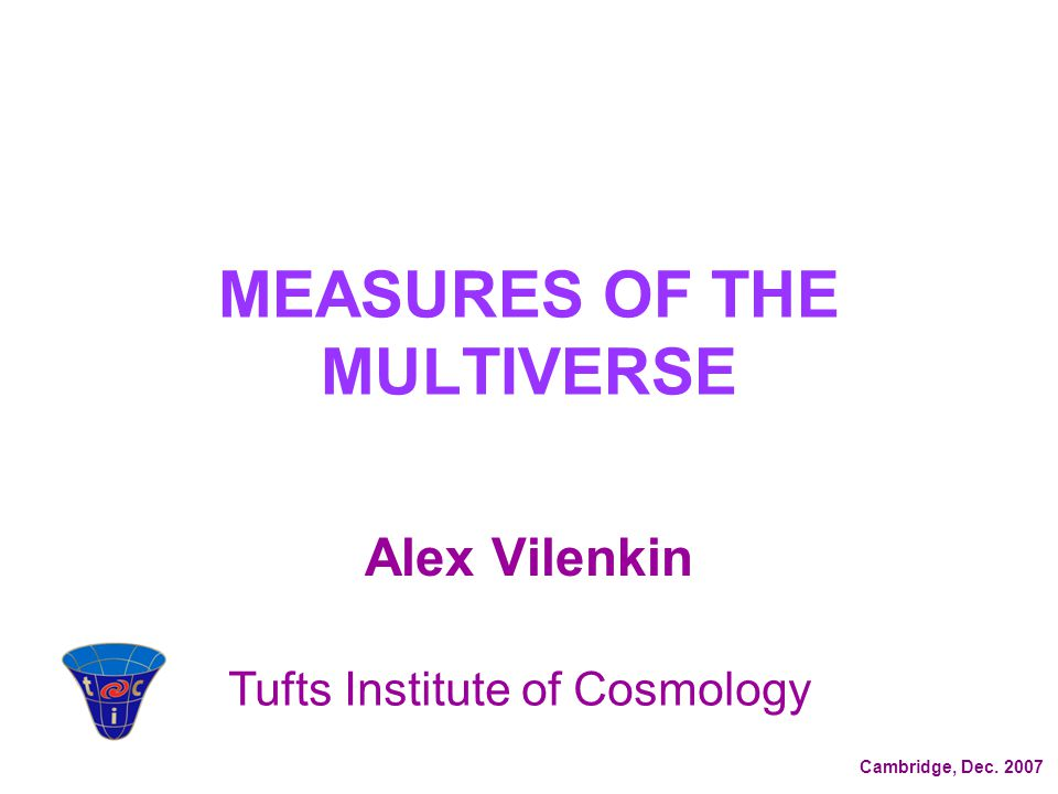 MEASURES OF THE MULTIVERSE Alex Vilenkin Tufts Institute of Cosmology Cambridge, Dec. 2007