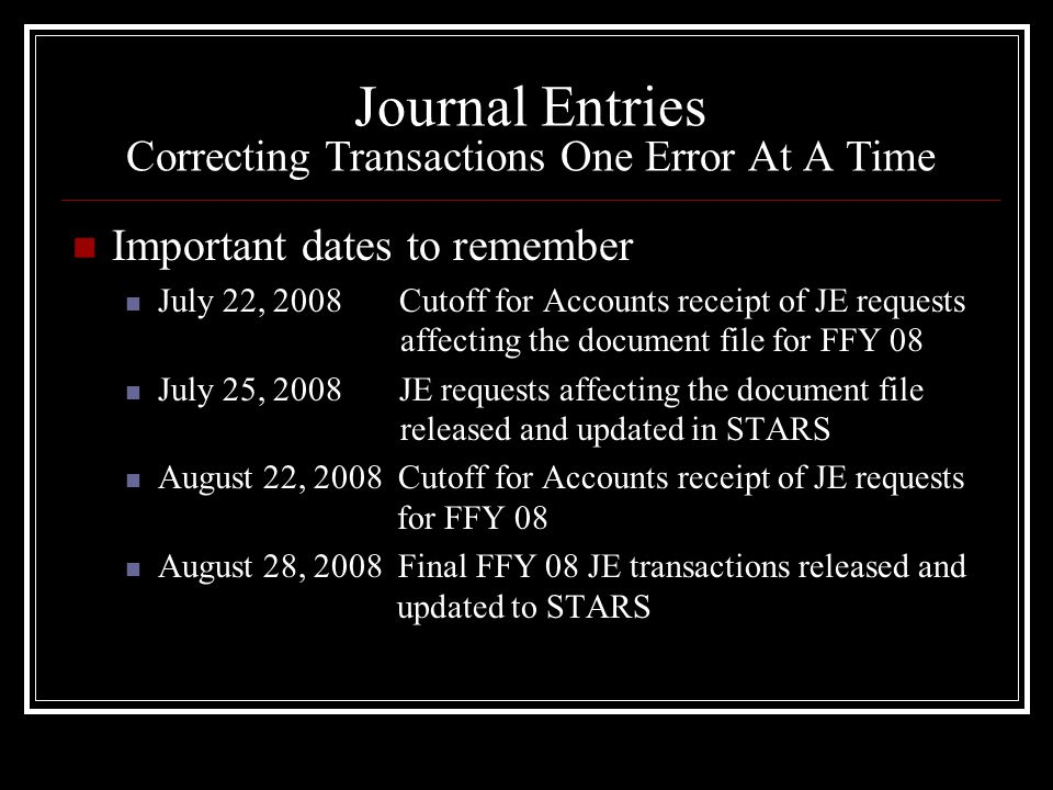 Journal Entries Correcting Transactions One Error At A Time Important dates to remember July 22, 2008 Cutoff for Accounts receipt of JE requests affecting the document file for FFY 08 July 25, 2008 JE requests affecting the document file released and updated in STARS August 22, 2008 Cutoff for Accounts receipt of JE requests for FFY 08 August 28, 2008 Final FFY 08 JE transactions released and updated to STARS