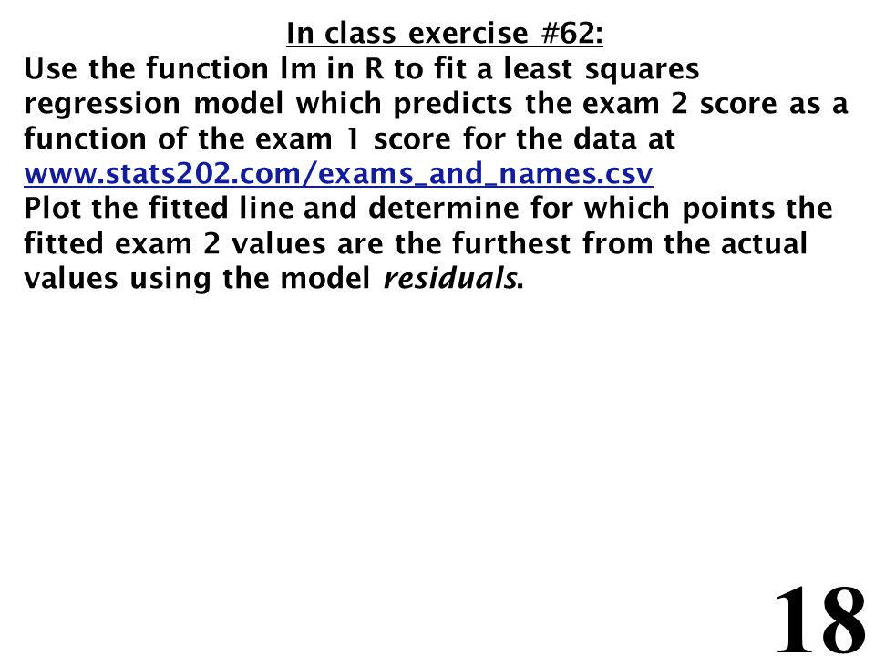 18 In class exercise #62: Use the function lm in R to fit a least squares regression model which predicts the exam 2 score as a function of the exam 1 score for the data at www.stats202.com/exams_and_names.csv Plot the fitted line and determine for which points the fitted exam 2 values are the furthest from the actual values using the model residuals.