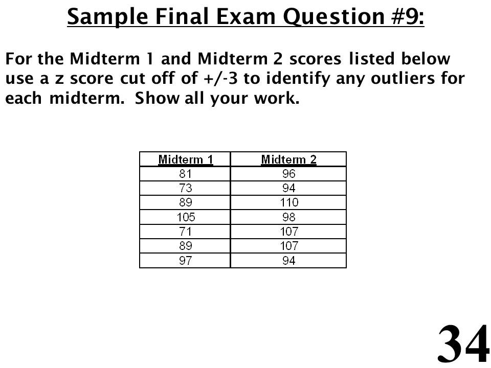 34 Sample Final Exam Question #9: For the Midterm 1 and Midterm 2 scores listed below use a z score cut off of +/-3 to identify any outliers for each midterm.