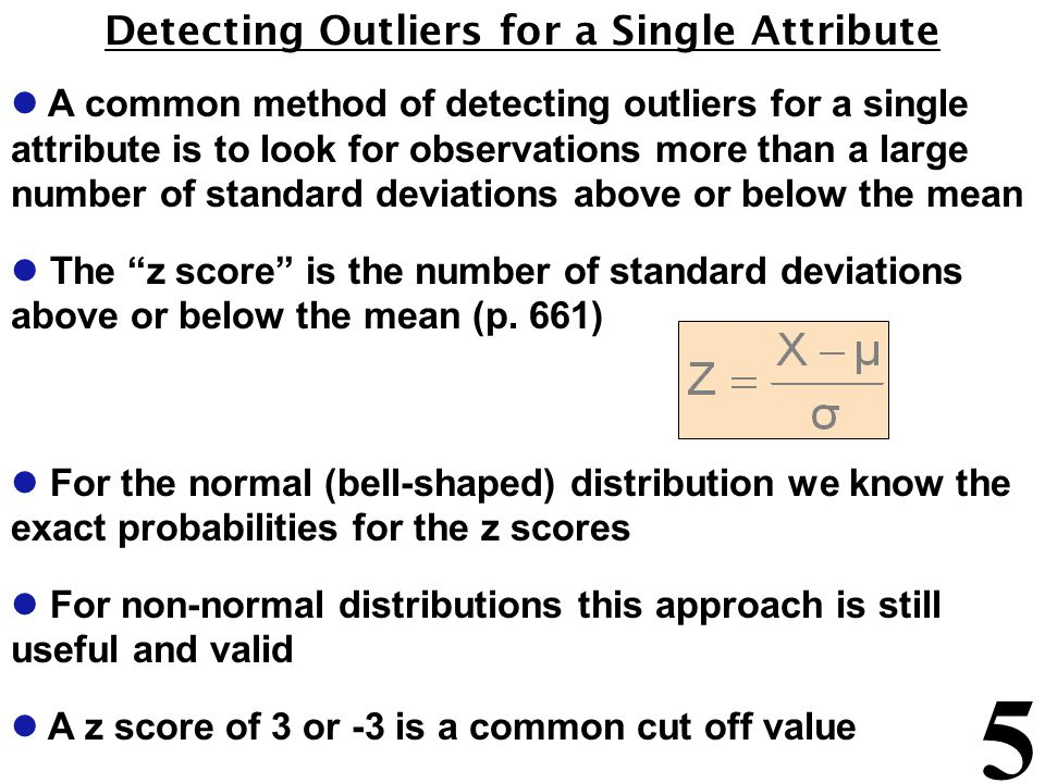 5 Detecting Outliers for a Single Attribute l A common method of detecting outliers for a single attribute is to look for observations more than a large number of standard deviations above or below the mean l The z score is the number of standard deviations above or below the mean (p.