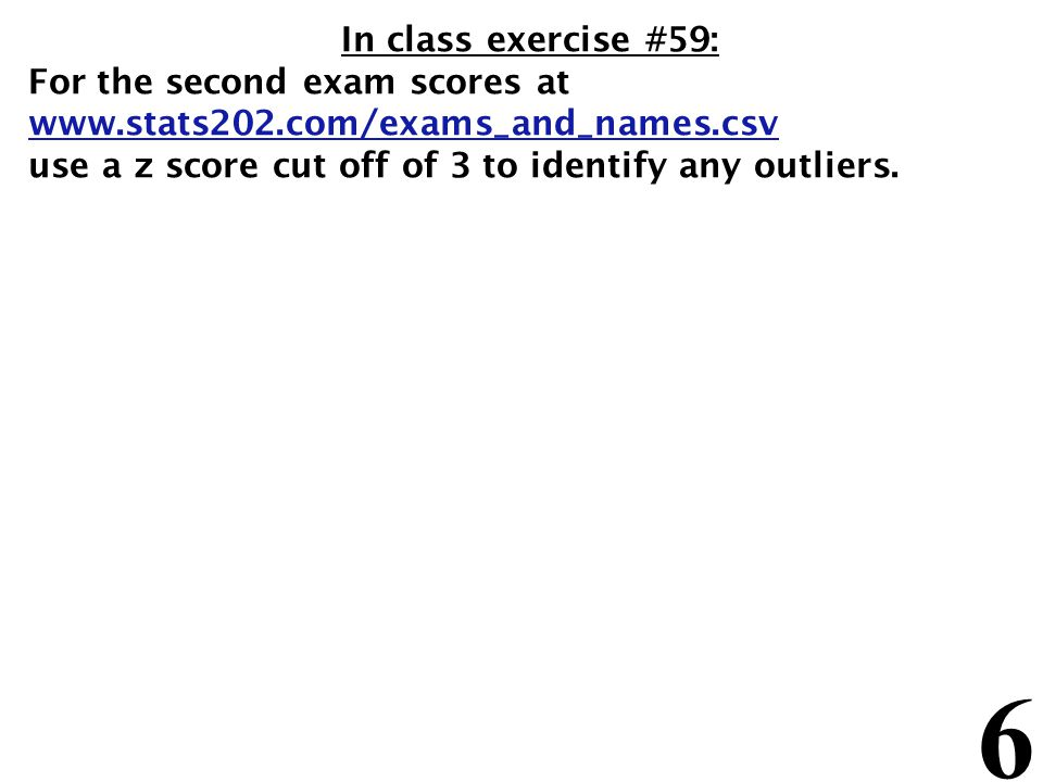 6 In class exercise #59: For the second exam scores at www.stats202.com/exams_and_names.csv use a z score cut off of 3 to identify any outliers.