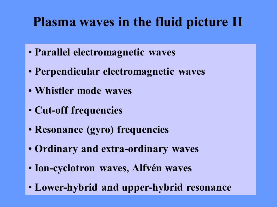 Plasma waves in the fluid picture II Parallel electromagnetic waves Perpendicular electromagnetic waves Whistler mode waves Cut-off frequencies Resonance (gyro) frequencies Ordinary and extra-ordinary waves Ion-cyclotron waves, Alfvén waves Lower-hybrid and upper-hybrid resonance
