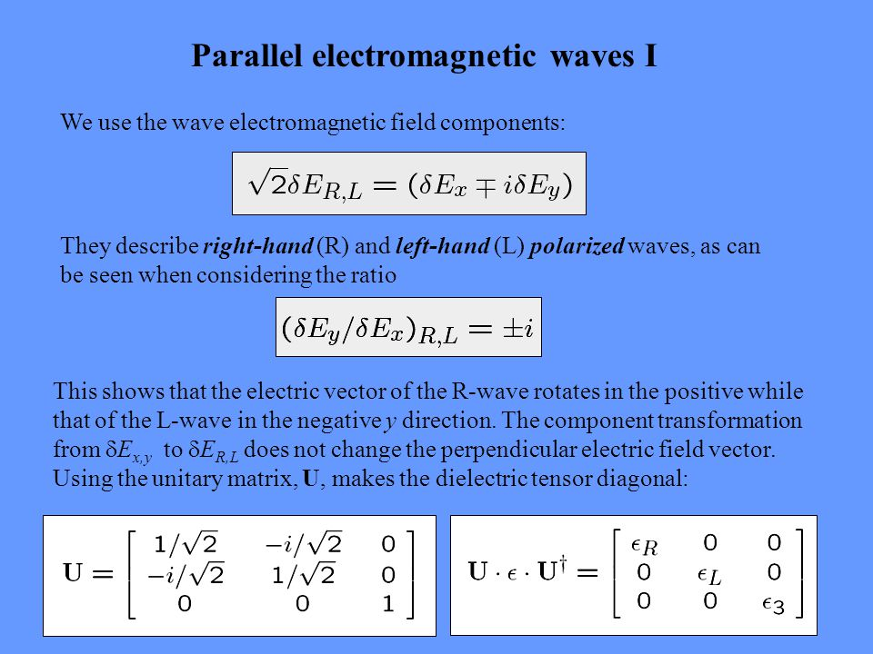 Parallel electromagnetic waves II The components read: The dispersion relation for the transverse R and L wave reads: The right-hand circularly polarised wave has the refractive index: This refractive index diverges for  -> 0 as well as for  ->  ge, where k diverges.