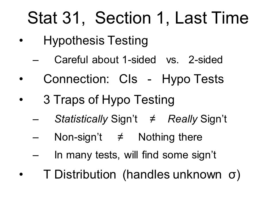 Stat 31, Section 1, Last Time Hypothesis Testing –Careful about 1-sided vs. 2-sided Connection: CIs - Hypo Tests 3 Traps of Hypo Testing –Statisticall