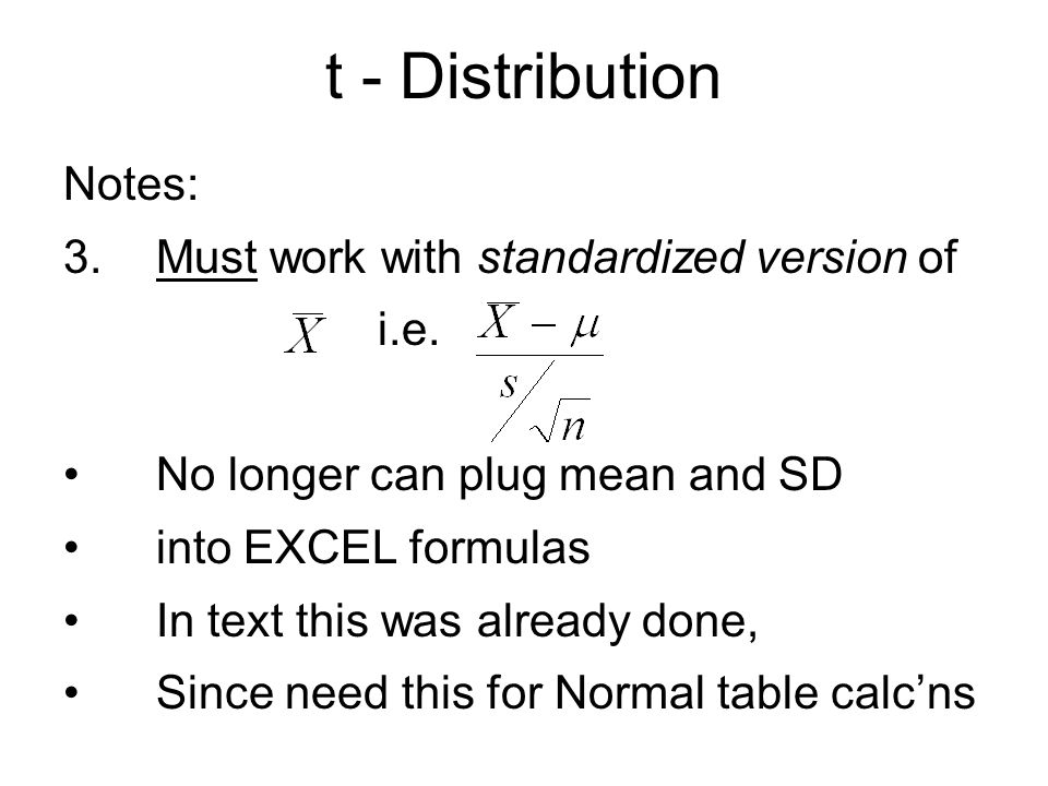 t - Distribution Notes: 3.Must work with standardized version of i.e. No longer can plug mean and SD into EXCEL formulas In text this was already done