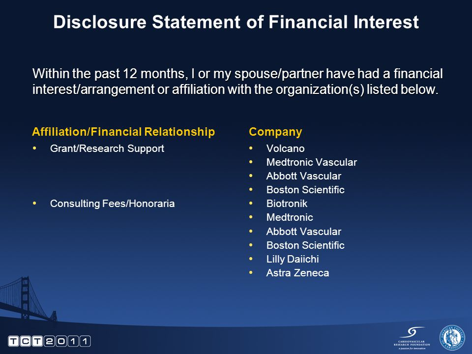 Disclosure Statement of Financial Interest Grant/Research Support Consulting Fees/Honoraria Volcano Medtronic Vascular Abbott Vascular Boston Scientific Biotronik Medtronic Abbott Vascular Boston Scientific Lilly Daiichi Astra Zeneca Within the past 12 months, I or my spouse/partner have had a financial interest/arrangement or affiliation with the organization(s) listed below.