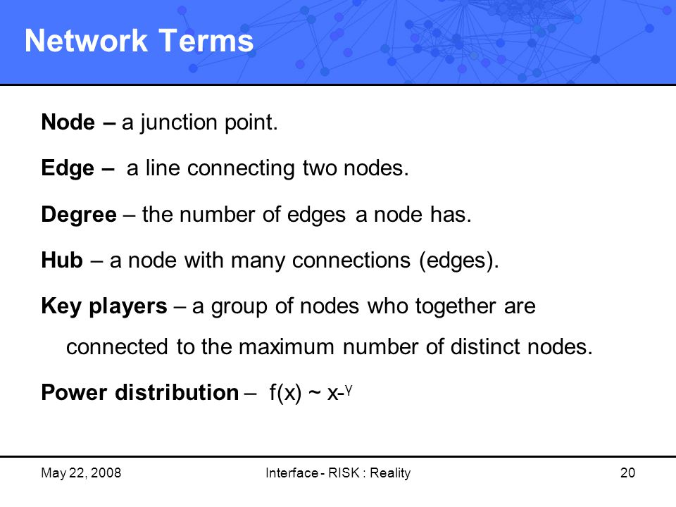 May 22, 2008Interface - RISK : Reality20 Network Terms Node – a junction point. Edge – a line connecting two nodes. Degree – the number of edges a nod