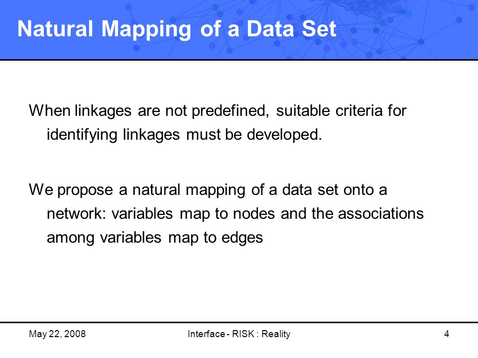 May 22, 2008Interface - RISK : Reality4 Natural Mapping of a Data Set When linkages are not predefined, suitable criteria for identifying linkages mus
