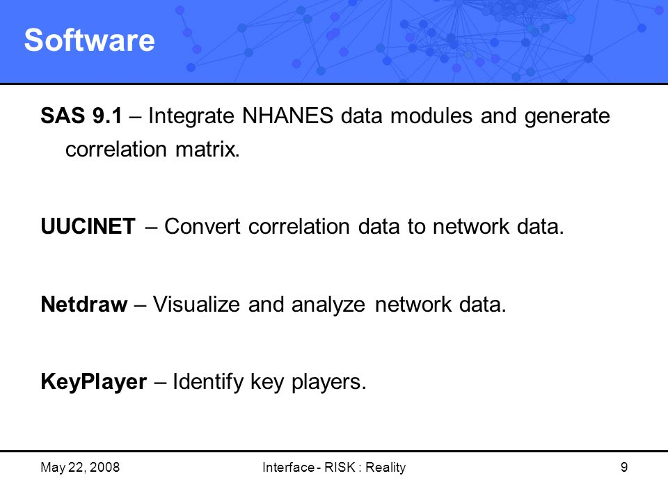 May 22, 2008Interface - RISK : Reality9 Software SAS 9.1 – Integrate NHANES data modules and generate correlation matrix. UUCINET – Convert correlatio