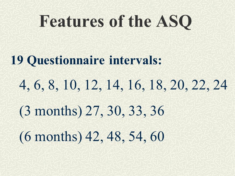 Features of the ASQ 19 Questionnaire intervals: 4, 6, 8, 10, 12, 14, 16, 18, 20, 22, 24 (3 months) 27, 30, 33, 36 (6 months) 42, 48, 54, 60