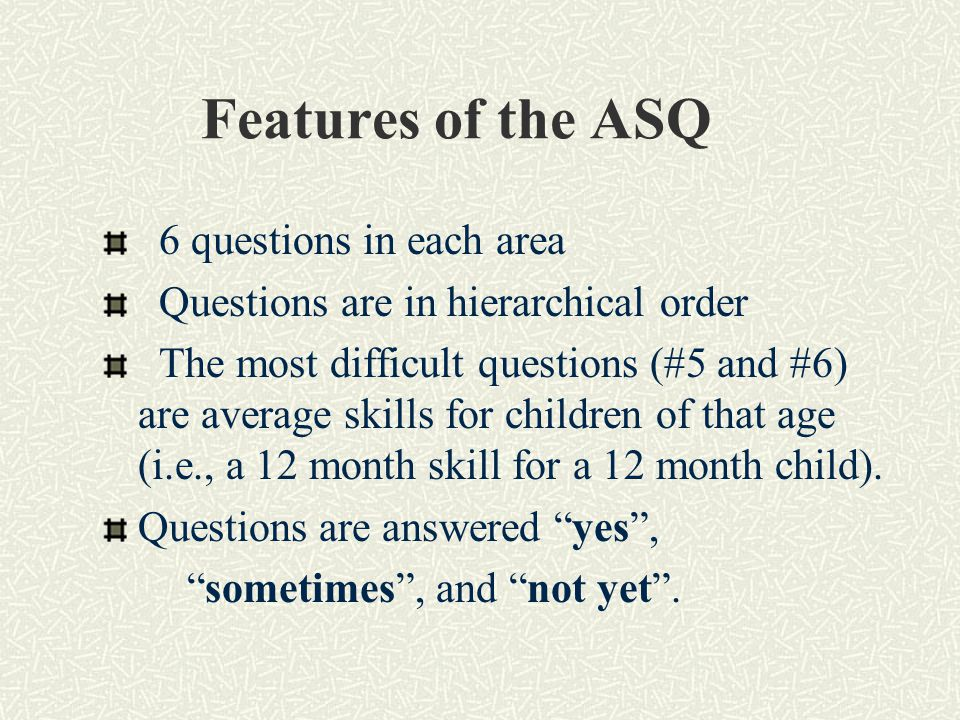 Features of the ASQ 6 questions in each area Questions are in hierarchical order The most difficult questions (#5 and #6) are average skills for children of that age (i.e., a 12 month skill for a 12 month child).