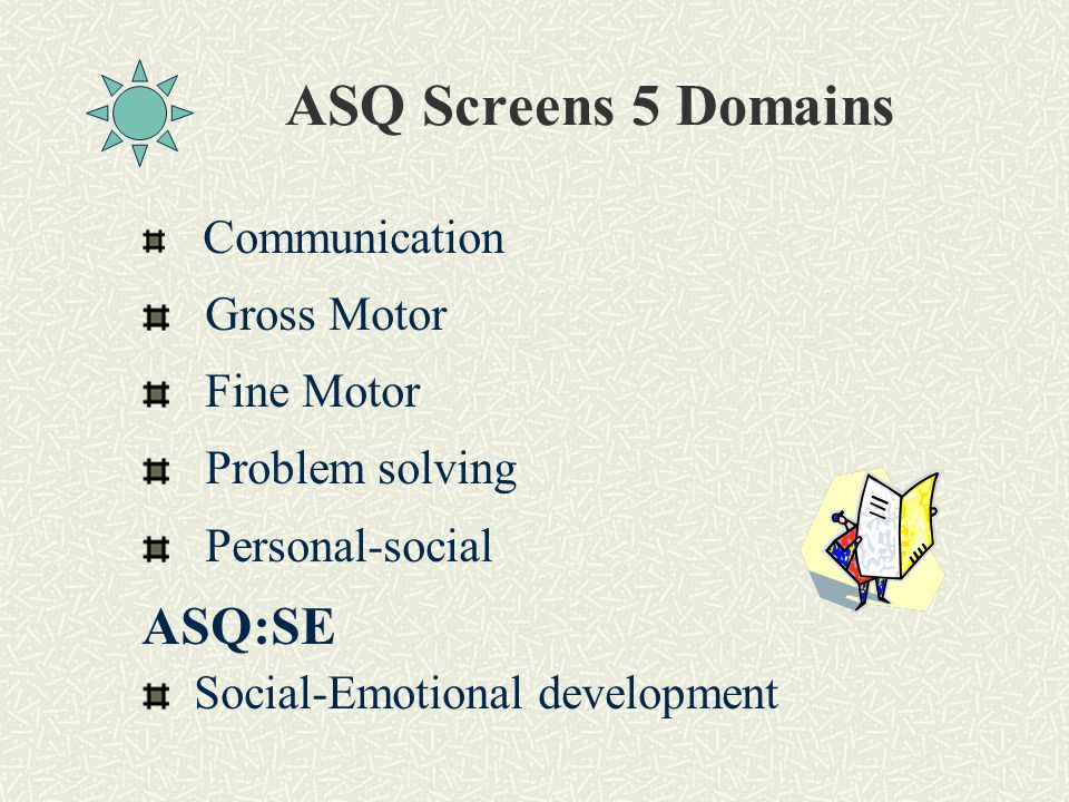 ASQ Screens 5 Domains Communication Gross Motor Fine Motor Problem solving Personal-social ASQ:SE Social-Emotional development