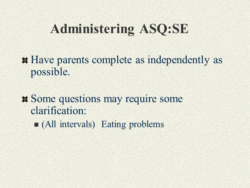 Administering ASQ:SE Have parents complete as independently as possible.