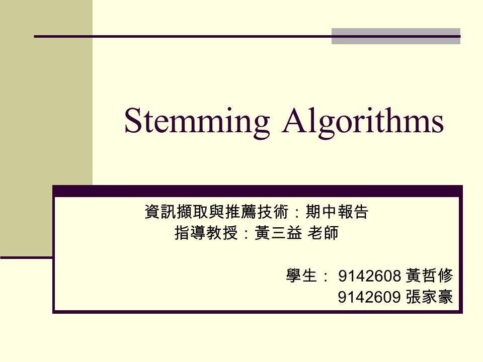 Stemming Algorithms 資訊擷取與推薦技術:期中報告 指導教授:黃三益 老師 學生: 9142608 黃哲修 9142609 張家豪