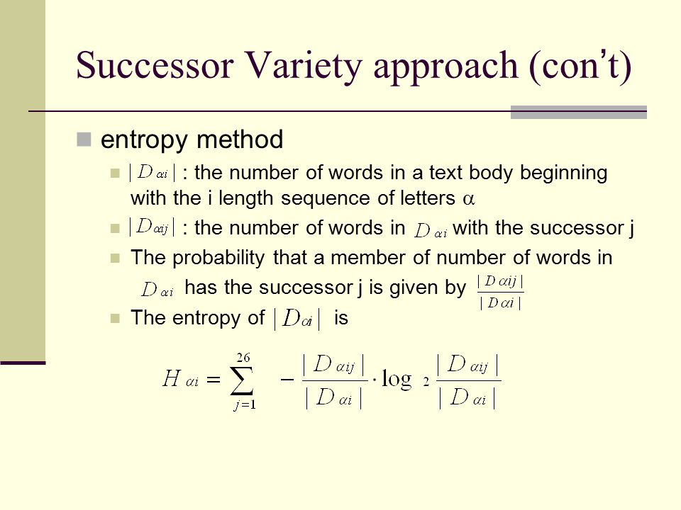 Successor Variety approach (con ' t) entropy method : the number of words in a text body beginning with the i length sequence of letters  : the numbe