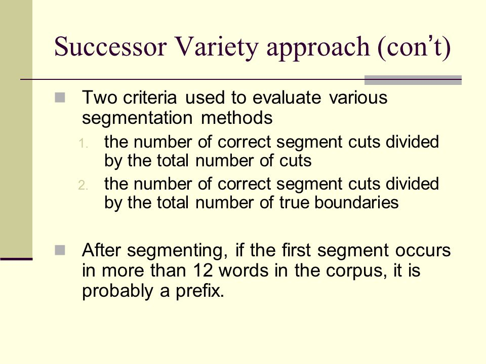 Successor Variety approach (con ' t) Two criteria used to evaluate various segmentation methods 1. the number of correct segment cuts divided by the t