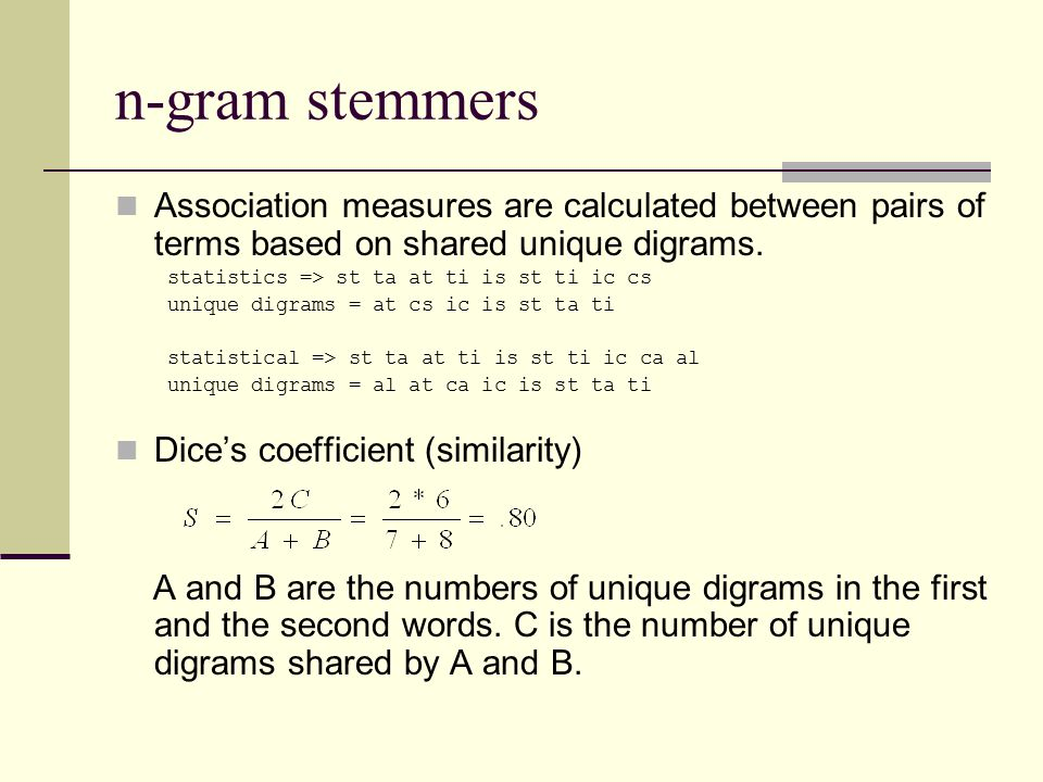 n-gram stemmers Association measures are calculated between pairs of terms based on shared unique digrams. statistics => st ta at ti is st ti ic cs un