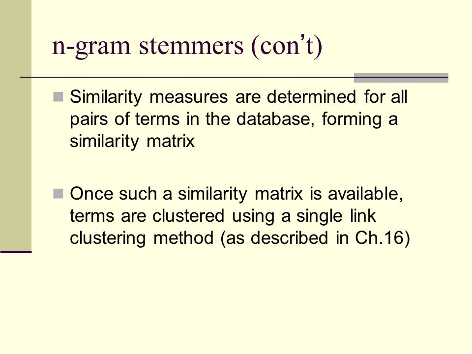 n-gram stemmers (con ' t) Similarity measures are determined for all pairs of terms in the database, forming a similarity matrix Once such a similarity matrix is available, terms are clustered using a single link clustering method (as described in Ch.16)