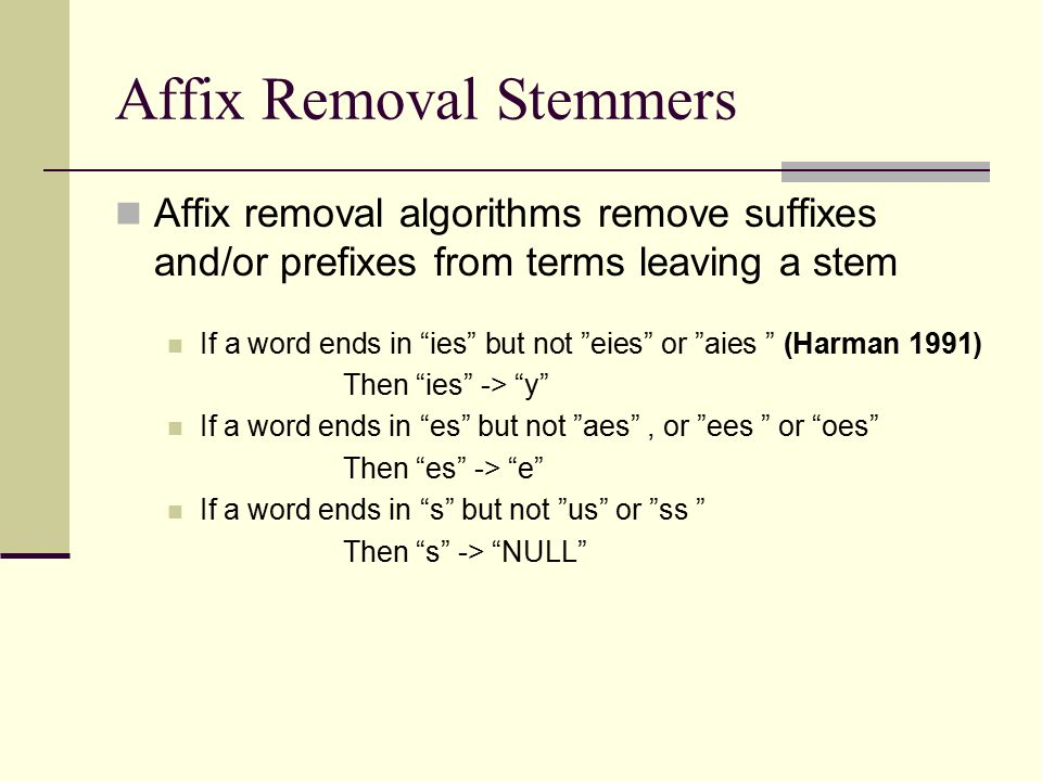 Affix Removal Stemmers Affix removal algorithms remove suffixes and/or prefixes from terms leaving a stem If a word ends in ies but not eies or aies (Harman 1991) Then ies -> y If a word ends in es but not aes , or ees or oes Then es -> e If a word ends in s but not us or ss Then s -> NULL
