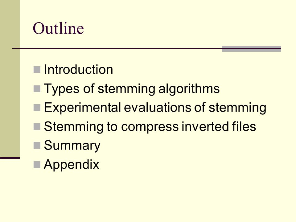 Outline Introduction Types of stemming algorithms Experimental evaluations of stemming Stemming to compress inverted files Summary Appendix