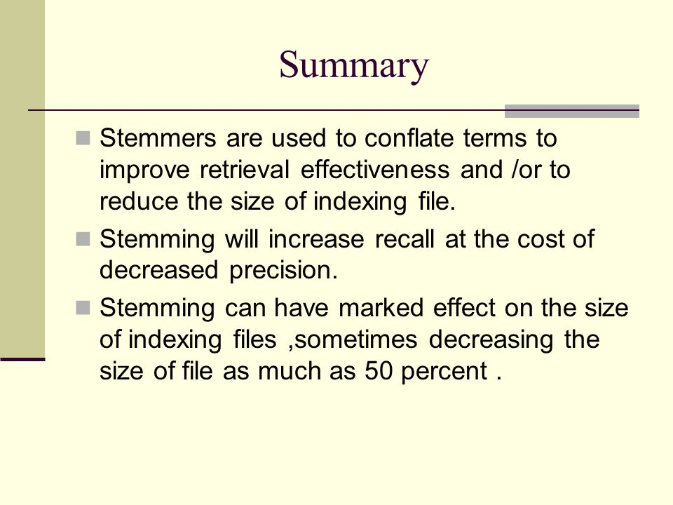 Summary Stemmers are used to conflate terms to improve retrieval effectiveness and /or to reduce the size of indexing file.