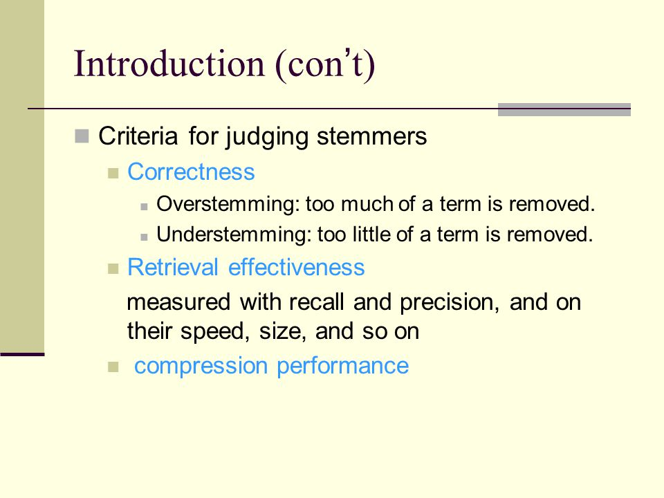 Introduction (con ' t) Criteria for judging stemmers Correctness Overstemming: too much of a term is removed.