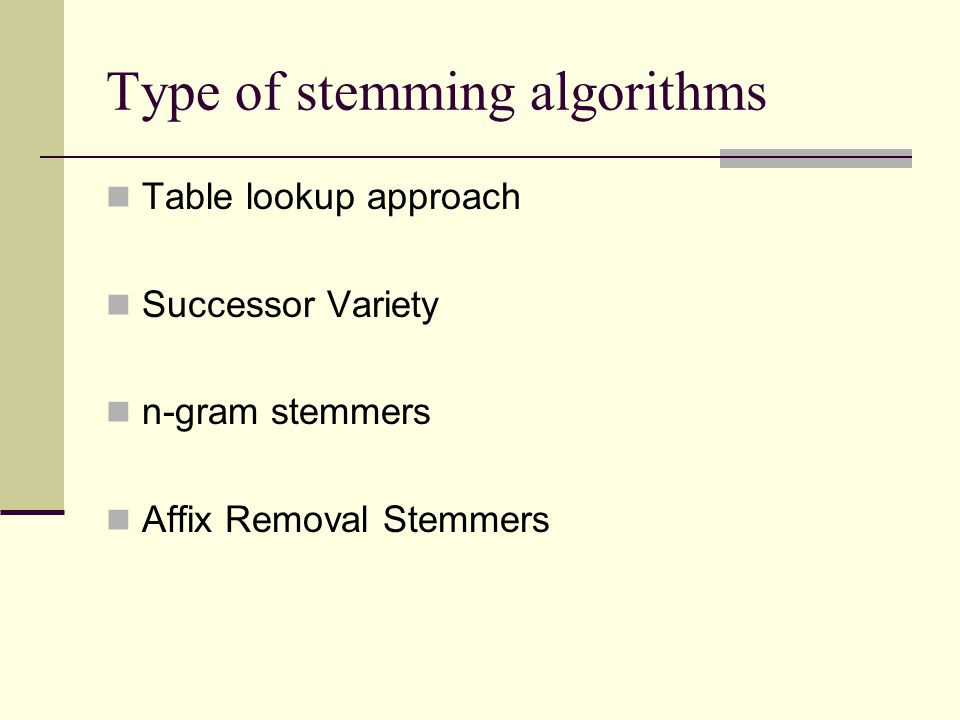 Type of stemming algorithms Table lookup approach Successor Variety n-gram stemmers Affix Removal Stemmers