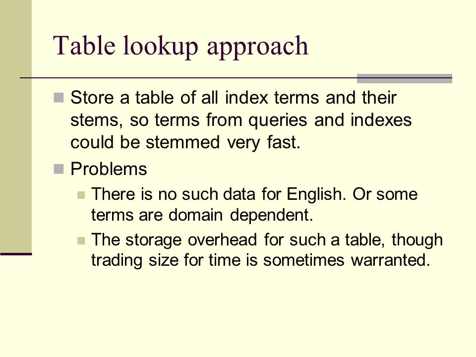 Table lookup approach Store a table of all index terms and their stems, so terms from queries and indexes could be stemmed very fast.