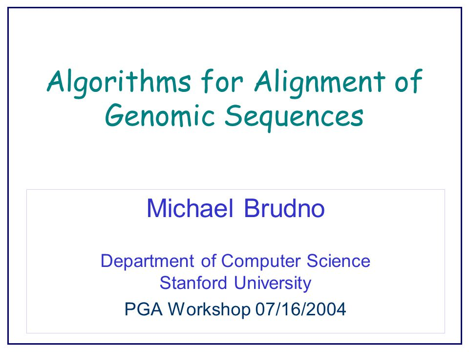 Algorithms for Alignment of Genomic Sequences Michael Brudno Department of Computer Science Stanford University PGA Workshop 07/16/2004